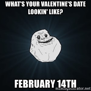 Forever Alone - what's your valentine's date lookin' like? february 14th