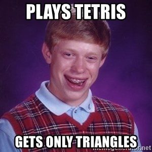 Bad Luck Brian - plays tetris gets only triangles
