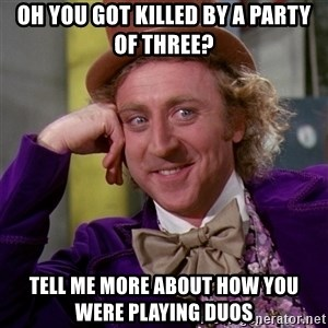 Willy Wonka - oh you got killed by a party of three? tell me more about how you were playing duos