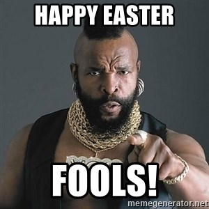 Mr T - Happy Easter Fools!