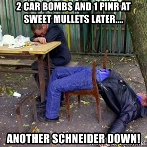 drunk - 2 car bombs and 1 pinr at sweet mullets later.... Another Schneider down!
