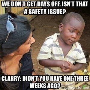 Skeptical 3rd World Kid - We don't get days off, isn't that a safety issue? Clarry: Didn't you have one three weeks ago?