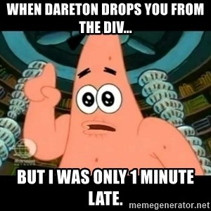 ugly barnacle patrick - When Dareton drops you from the div... But i was only 1 minute late.