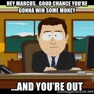 south park aand it's gone - Hey Marcus.. good chance you're gonna win some money ...and you're out