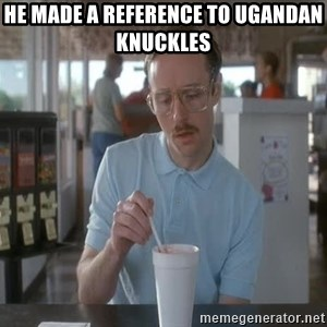 so i guess you could say things are getting pretty serious - He made a reference to Ugandan Knuckles