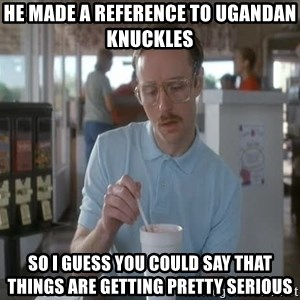 so i guess you could say things are getting pretty serious - He made a reference to Ugandan Knuckles  So I guess you could say that things are getting pretty serious