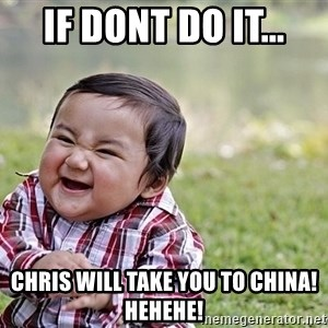 Evil smile child - If Dont do it... Chris will take you to China! Hehehe!