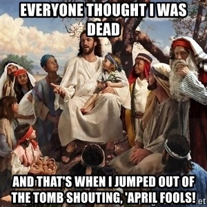 storytime jesus - Everyone thought I was dead And that's when I jumped out of the tomb shouting, 'April fools!