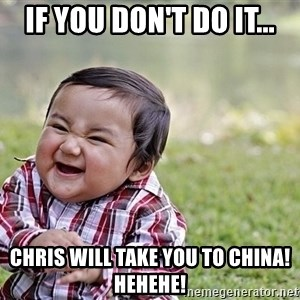 Evil smile child - if you don't do it... chris will take you to china! hehehe!