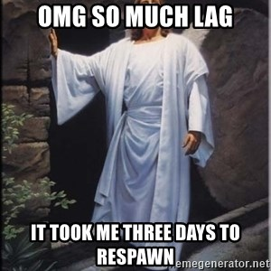 Hell Yeah Jesus - Omg So much lag It took me three days to respawn