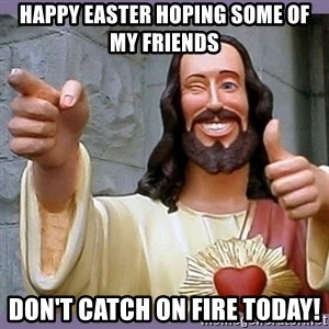 buddy jesus - Happy Easter Hoping some of my friends Don't catch on fire today!