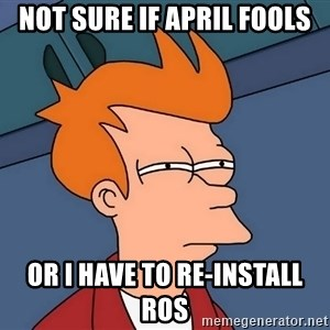 Futurama Fry - Not sure if april fools or I have to re-install ros