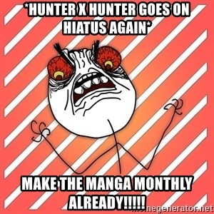 iHate - *hunter x hunter goes on hiatus again* make the manga monthly already!!!!!