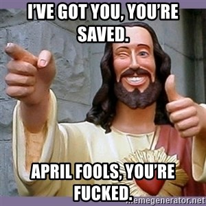 buddy jesus - I've got you, you're saved. April Fools, you're fucked.