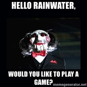 saw jigsaw meme - Hello Rainwater, Would you like to play a game?