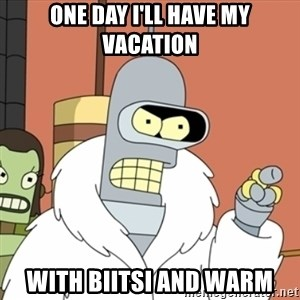 bender blackjack and hookers - ONE DAY I'LL HAVE MY VACATION WITH BIITSI AND WARM