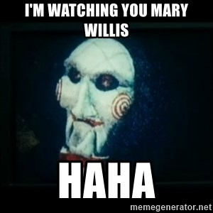 SAW - I wanna play a game - I'm watching you mary Willis Haha