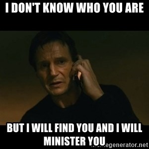 liam neeson taken - I don't know who you are But I will find you and I will minister you