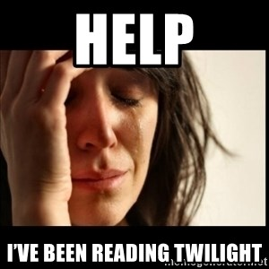 First World Problems - Help I've been reading Twilight