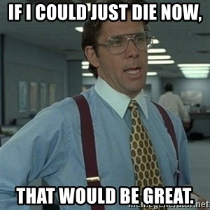 Office Space Boss - If I could just die now, that would be great.