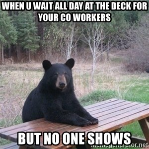 Patient Bear - When U wait all day at the deck for your co workers but no one shows