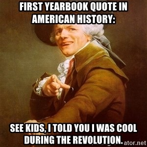 Joseph Ducreux - First yearbook quote in American history: See kids, I told you I was cool during the revolution.