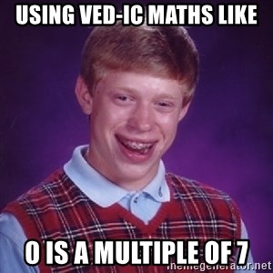 Bad Luck Brian - Using VED-ic Maths Like 0 is a multiple of 7