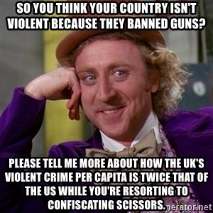 Willy Wonka - So you think your country isn't violent because they banned guns? Please tell me more about how the UK's violent crime per capita is twice that of the US while you're resorting to confiscating scissors.