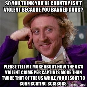 Willy Wonka - So you think you're country isn't violent because you banned guns? Please tell me more about how the UK's violent crime per captia is more than twice that of the US while you resort to confiscating scissors.