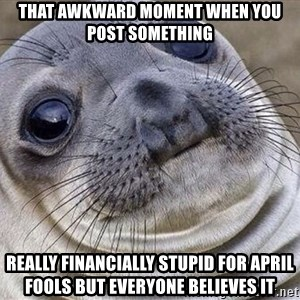 Awkward Moment Seal - that awkward moment when you post something  really financially stupid for april fools but everyone believes it