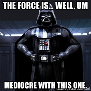 Darth Vader - The Force Is... well, um Mediocre With this one.