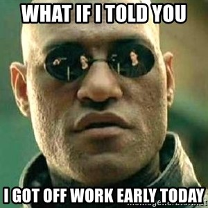What if I told you / Matrix Morpheus - What if I told you  I got off work early today
