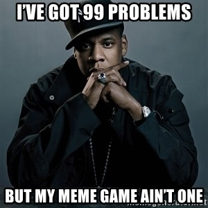 Jay Z problem - I've got 99 problems But my meme game ain't one
