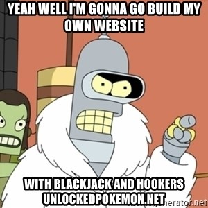 bender blackjack and hookers - Yeah well I'm gonna go build my own website With blackjack and hookers UnlockedPokemon.net