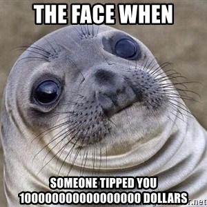 Awkward Seal - the face when someone tipped you 100000000000000000 dollars