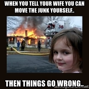 burning house girl - When you tell your wife you can move the junk yourself.. Then things go wrong..