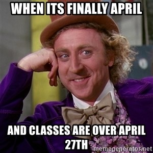 Willy Wonka - when its finally april And classes are over april 27th