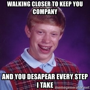 Bad Luck Brian - walking closer to keep you company and you desapear every step i take
