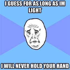 Okay Guy - i guess for as long as im light i will never hold your hand