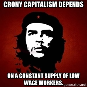 Che Guevara Meme - Crony Capitalism depends On a constant supply of low wage workers.