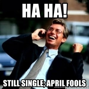 HaHa! Business! Guy! - HA HA! Still Single; april fools