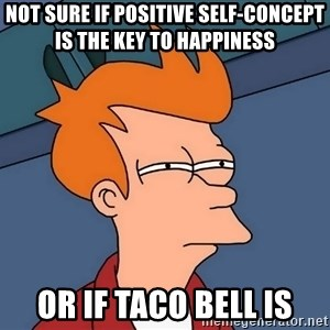 Futurama Fry - Not sure if positive self-concept is the key to happiness or if Taco Bell is