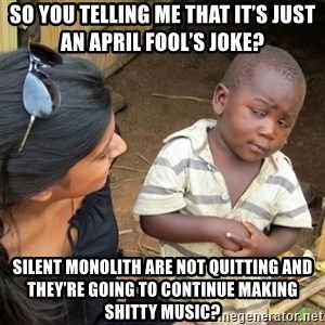 Skeptical 3rd World Kid - So you telling me that it's just an April Fool's joke? Silent Monolith are not quitting and they're going to continue making shitty music?
