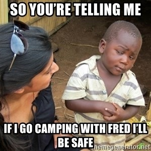 Skeptical 3rd World Kid - So you're telling me  If I go camping with Fred I'll be safe