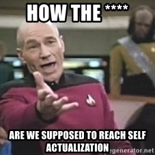 Captain Picard - how the **** are we supposed to reach self actualization
