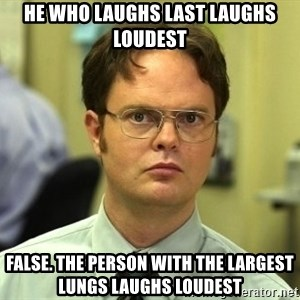 Dwight Schrute - He who laughs last laughs loudest False. the person with the largest lungs laughs loudest