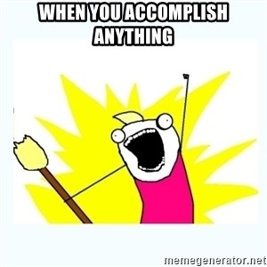 All the things - When you accomplish anything
