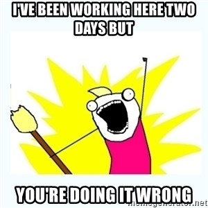 All the things - I've been working here two days but you're doing it wrong