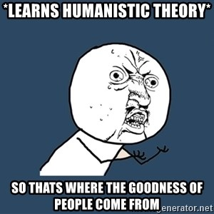 Y U No - *LEARNS HUMANISTIC THEORY* SO THATS WHERE THE GOODNESS OF PEOPLE COME FROM
