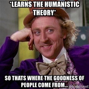 Willy Wonka - *LEARNS THE HUMANISTIC THEORY* SO THATS WHERE THE GOODNESS OF PEOPLE COME FROM...